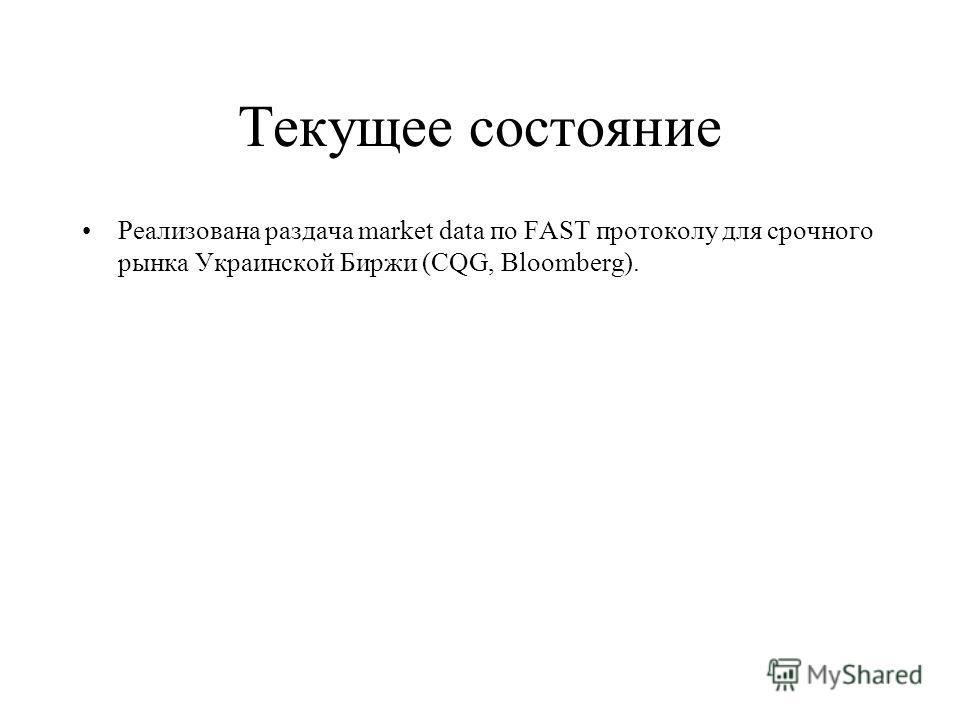 Текущее состояние Реализована раздача market data по FAST протоколу для срочного рынка Украинской Биржи (CQG, Bloomberg).