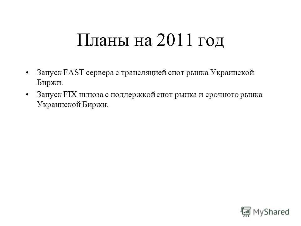 Планы на 2011 год Запуск FAST сервера с трансляцией спот рынка Украинской Биржи. Запуск FIX шлюза с поддержкой спот рынка и срочного рынка Украинской Биржи.