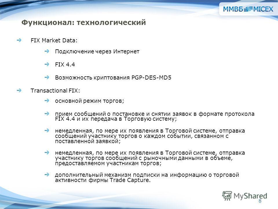 8 Функционал: технологический FIX Market Data: Подключение через Интернет FIX 4.4 Возможность криптования PGP-DES-MD5 Transactional FIX: основной режим торгов; прием сообщений о постановке и снятии заявок в формате протокола FIX 4.4 и их передача в Т
