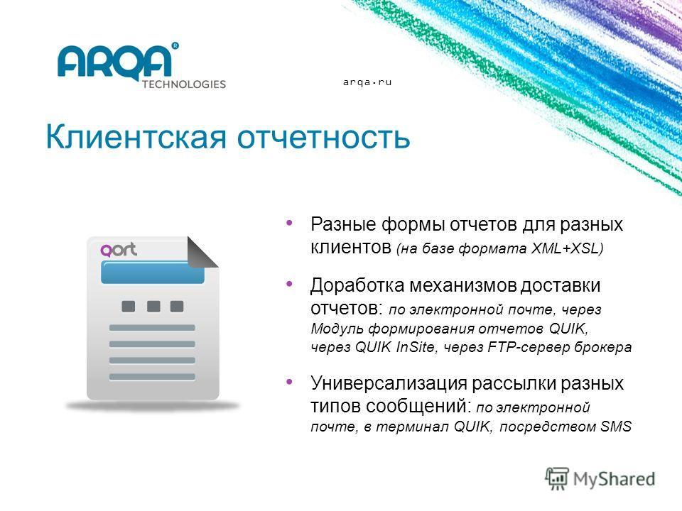 arqa.ru Клиентская отчетность Разные формы отчетов для разных клиентов (на базе формата XML+XSL) Доработка механизмов доставки отчетов: по электронной почте, через Модуль формирования отчетов QUIK, через QUIK InSite, через FTP-сервер брокера Универса