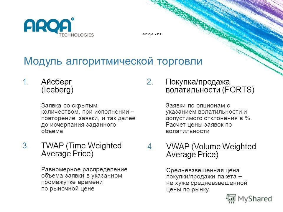 arqa.ru Модуль алгоритмической торговли 1.Айсберг (Iceberg) Заявка со скрытым количеством, при исполнении – повторение заявки, и так далее до исчерпания заданного объема 2.Покупка/продажа волатильности (FORTS) Заявки по опционам с указанием волатильн