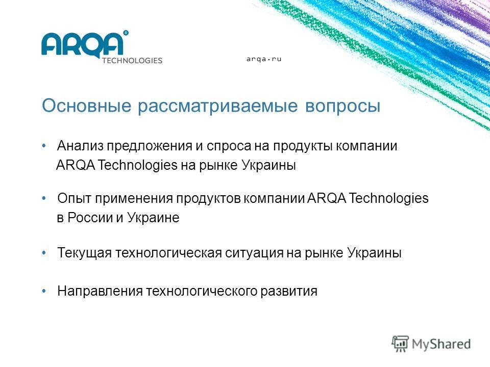 Основные рассматриваемые вопросы Анализ предложения и спроса на продукты компании ARQA Technologies на рынке Украины Текущая технологическая ситуация на рынке Украины Направления технологического развития Опыт применения продуктов компании ARQA Techn