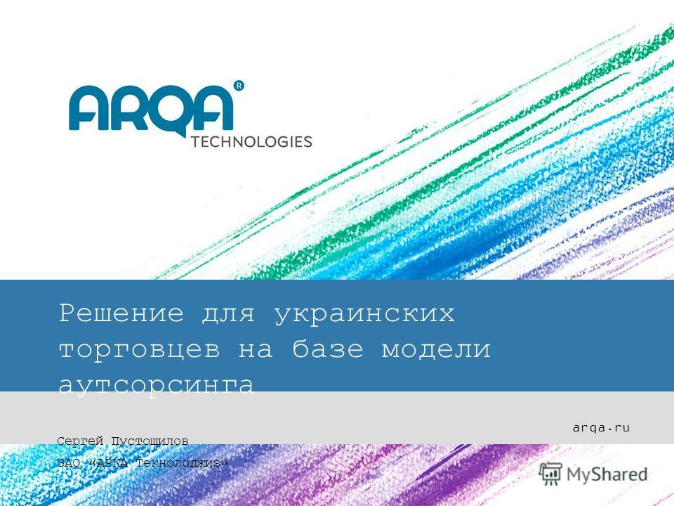 Решение для украинских торговцев на базе модели аутсорсинга Сергей Пустошилов ЗАО «АРКА Текнолоджиз» arqa.ru