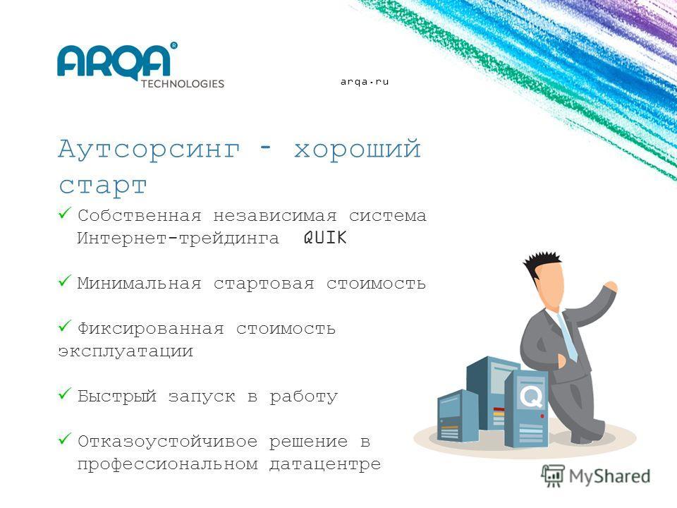 arqa.ru Собственная независимая система Интернет-трейдинга QUIK Минимальная стартовая стоимость Фиксированная стоимость эксплуатации Быстрый запуск в работу Отказоустойчивое решение в профессиональном датацентре Аутсорсинг – хороший старт