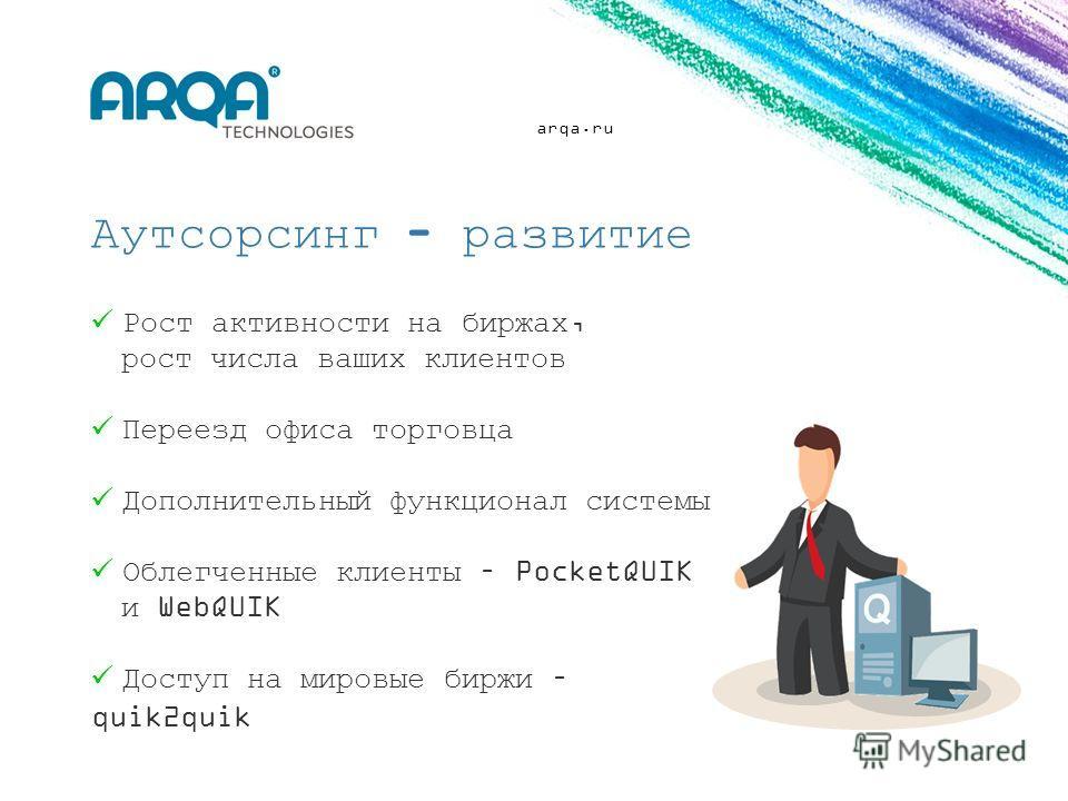 arqa.ru Аутсорсинг - развитие Рост активности на биржах, рост числа ваших клиентов Переезд офиса торговца Дополнительный функционал системы Облегченные клиенты – PocketQUIK и WebQUIK Доступ на мировые биржи – quik2quik