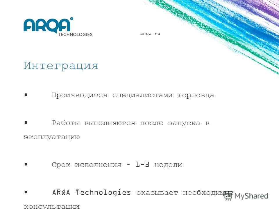 arqa.ru Интеграция Производится специалистами торговца Работы выполняются после запуска в эксплуатацию Срок исполнения – 1-3 недели ARQA Technologies оказывает необходимые консультации