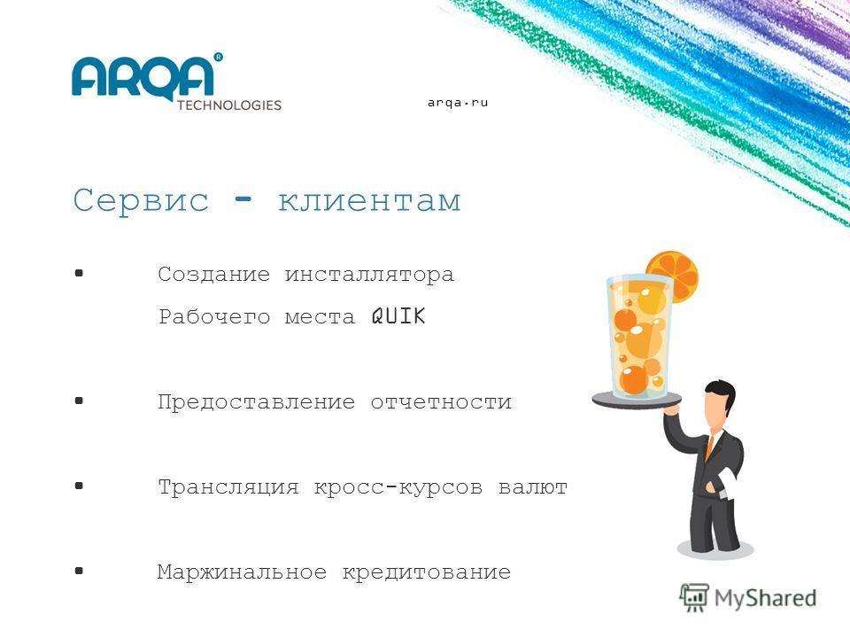 arqa.ru Сервис - клиентам Создание инсталлятора Рабочего места QUIK Предоставление отчетности Трансляция кросс-курсов валют Маржинальное кредитование