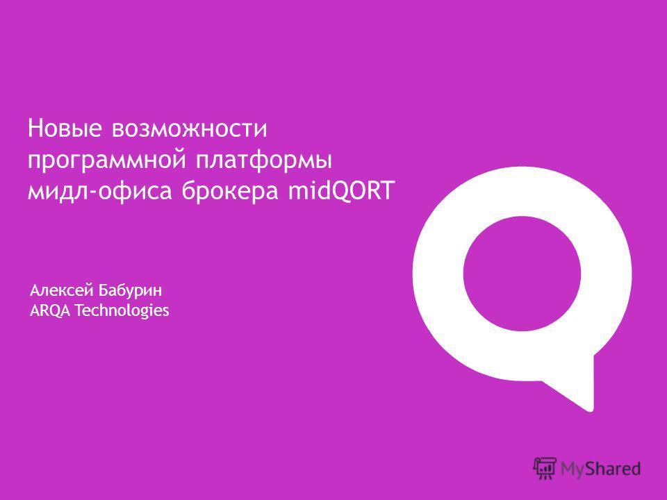 Алексей Бабурин ARQA Technologies Новые возможности программной платформы мидл-офиса брокера midQORT