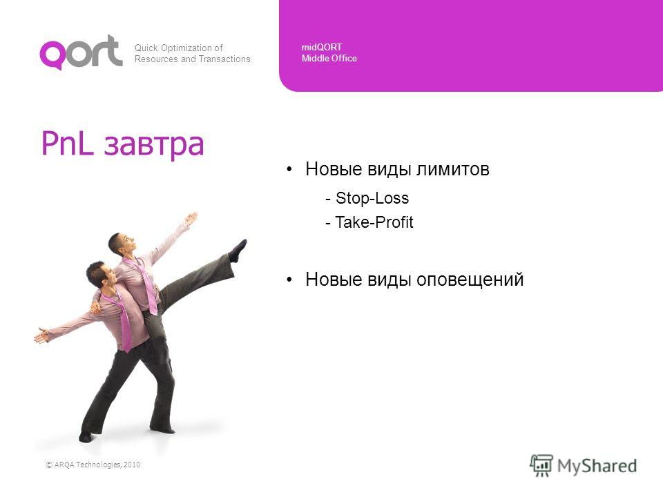Quick Optimization of Resources and Transactions midQORT Middle Office © ARQA Technologies, 2010 Новые виды лимитов - Stop-Loss - Take-Profit Новые виды оповещений PnL завтра
