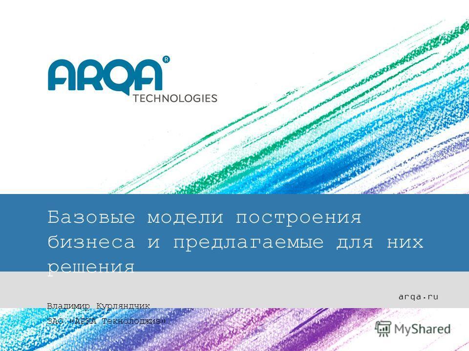 Базовые модели построения бизнеса и предлагаемые для них решения Владимир Курляндчик ЗАО «АРКА Текнолоджиз» arqa.ru