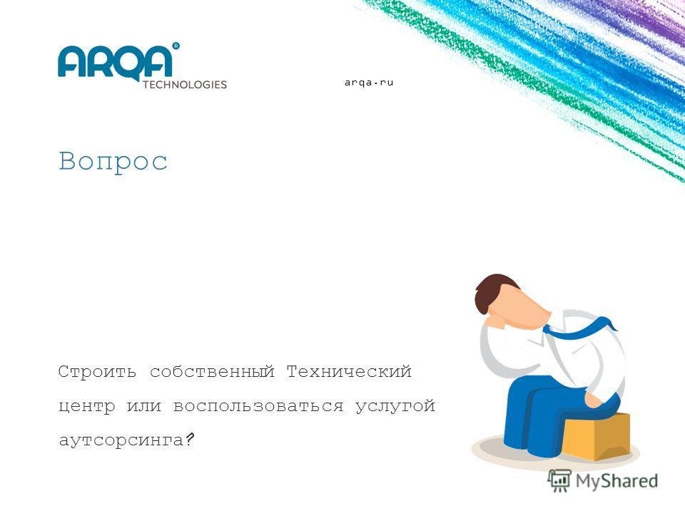 arqa.ru Строить собственный Технический центр или воспользоваться услугой аутсорсинга? Вопрос