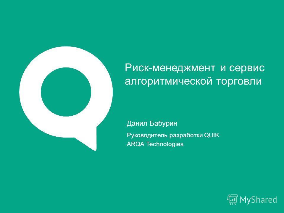 Данил Бабурин Руководитель разработки QUIK ARQA Technologies Риск-менеджмент и сервис алгоритмической торговли