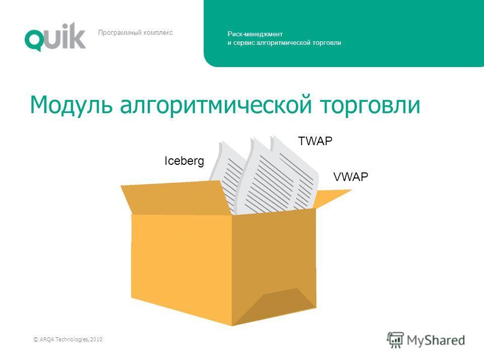 Риск-менеджмент и сервис алгоритмической торговли © ARQA Technologies, 2010 Программный комплекс Модуль алгоритмической торговли Iceberg TWAP VWAP