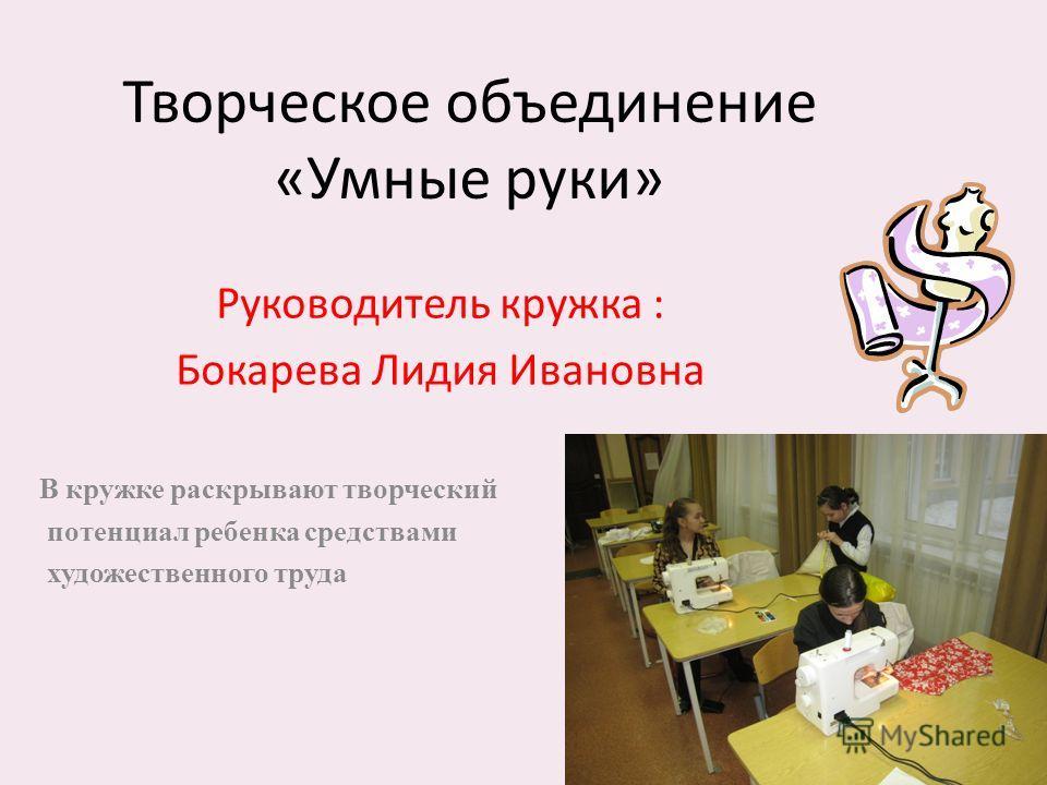 Творческое объединение «Умные руки» Руководитель кружка : Бокарева Лидия Ивановна В кружке раскрывают творческий потенциал ребенка средствами художественного труда