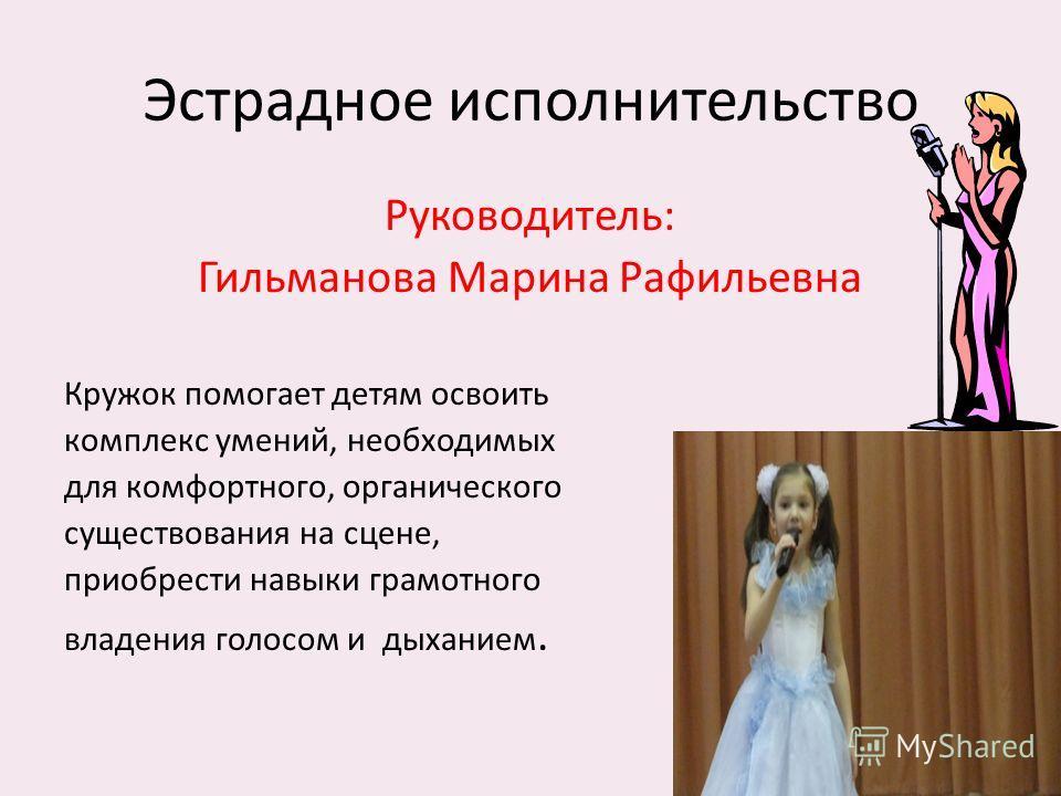 Эстрадное исполнительство Руководитель: Гильманова Марина Рафильевна Кружок помогает детям освоить комплекс умений, необходимых для комфортного, органического существования на сцене, приобрести навыки грамотного владения голосом и дыханием.