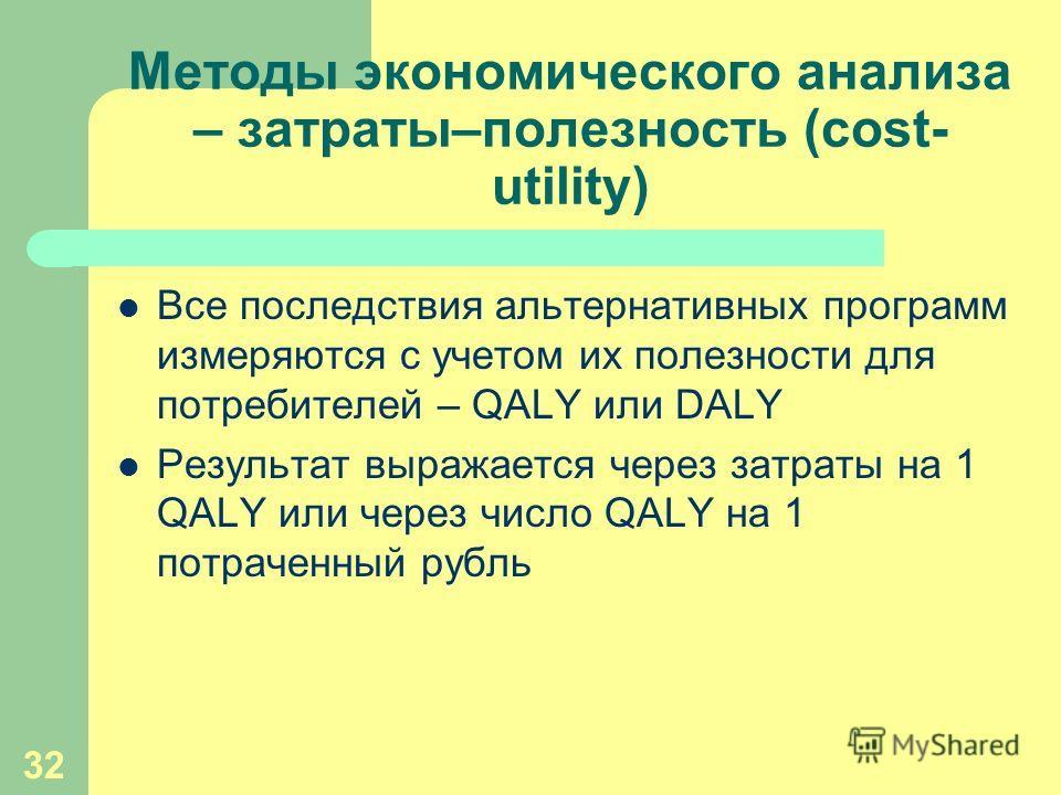 32 Методы экономического анализа – затраты–полезность (cost- utility) Все последствия альтернативных программ измеряются с учетом их полезности для потребителей – QALY или DALY Результат выражается через затраты на 1 QALY или через число QALY на 1 по
