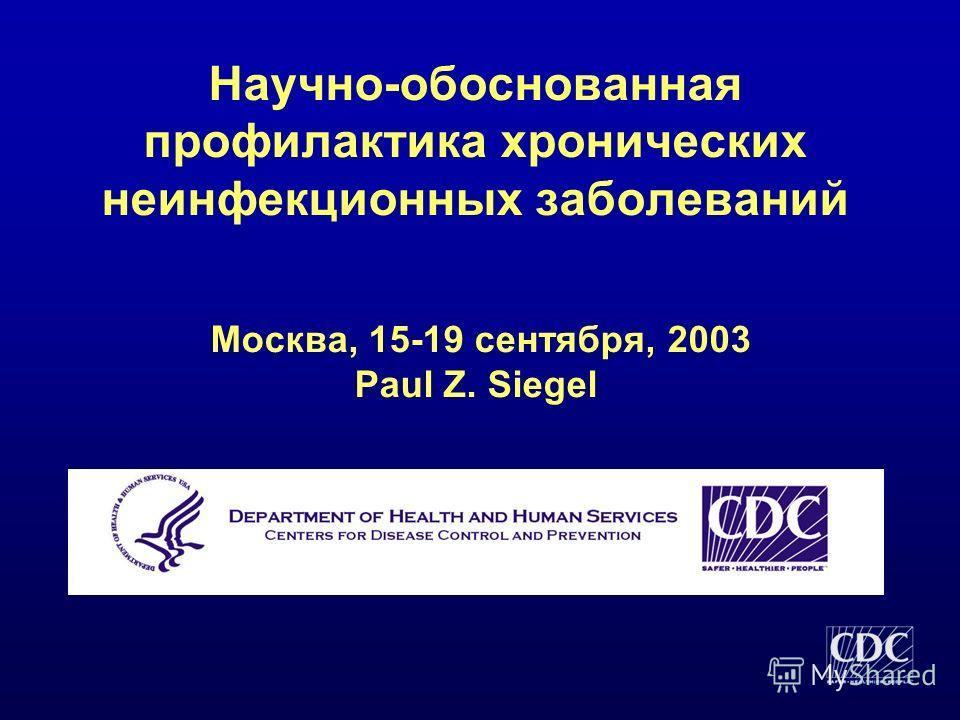 Научно-обоснованная профилактика хронических неинфекционных заболеваний Москва, 15-19 сентября, 2003 Paul Z. Siegel