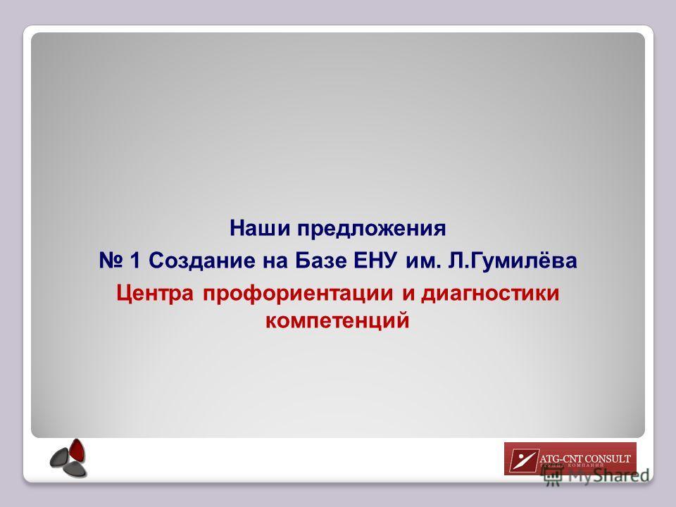 Наши предложения 1 Создание на Базе ЕНУ им. Л.Гумилёва Центра профориентации и диагностики компетенций