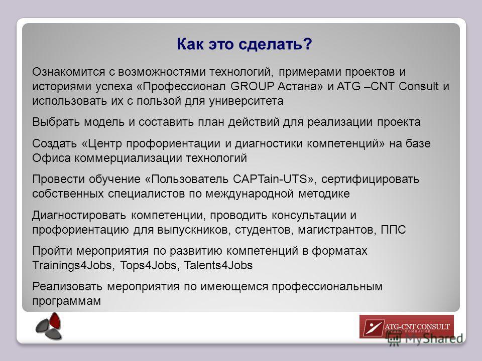 Как это сделать? Ознакомится с возможностями технологий, примерами проектов и историями успеха «Профессионал GROUP Астана» и ATG –CNT Consult и использовать их с пользой для университета Выбрать модель и составить план действий для реализации проекта