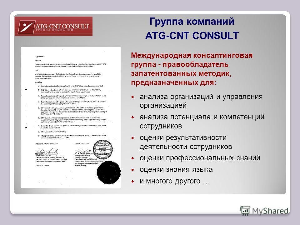 Группа компаний ATG-CNT CONSULT Международная консалтинговая группа - правообладатель запатентованных методик, предназначенных для: анализа организаций и управления организацией анализа потенциала и компетенций сотрудников оценки результативности дея