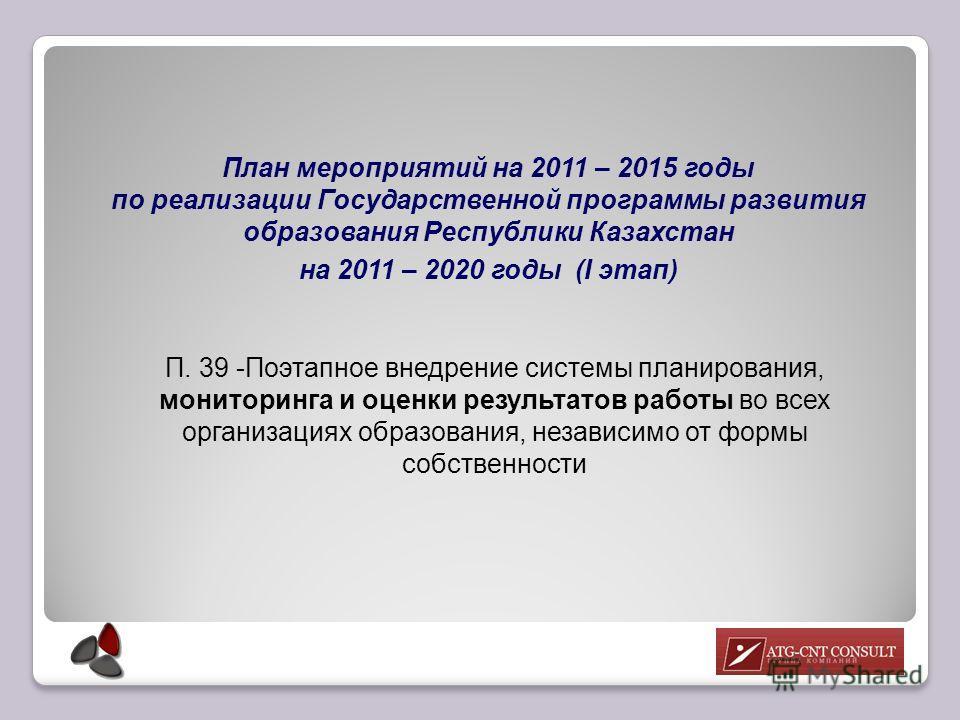П. 39 -Поэтапное внедрение системы планирования, мониторинга и оценки результатов работы во всех организациях образования, независимо от формы собственности План мероприятий на 2011 – 2015 годы по реализации Государственной программы развития образов