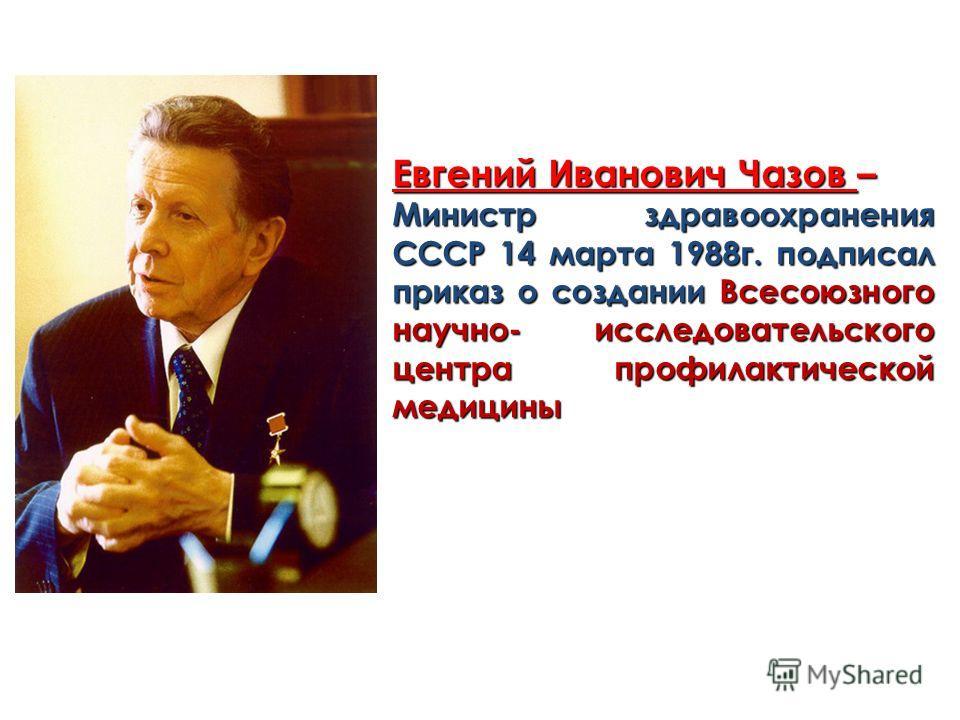 Евгений Иванович Чазов – Министр здравоохранения СССР 14 марта 1988г. подписал приказ о создании Всесоюзного научно- исследовательского центра профилактической медицины