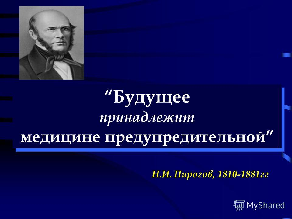 Будущее принадлежит медицине предупредительной Будущее принадлежит медицине предупредительной Н.И. Пирогов, 1810-1881гг