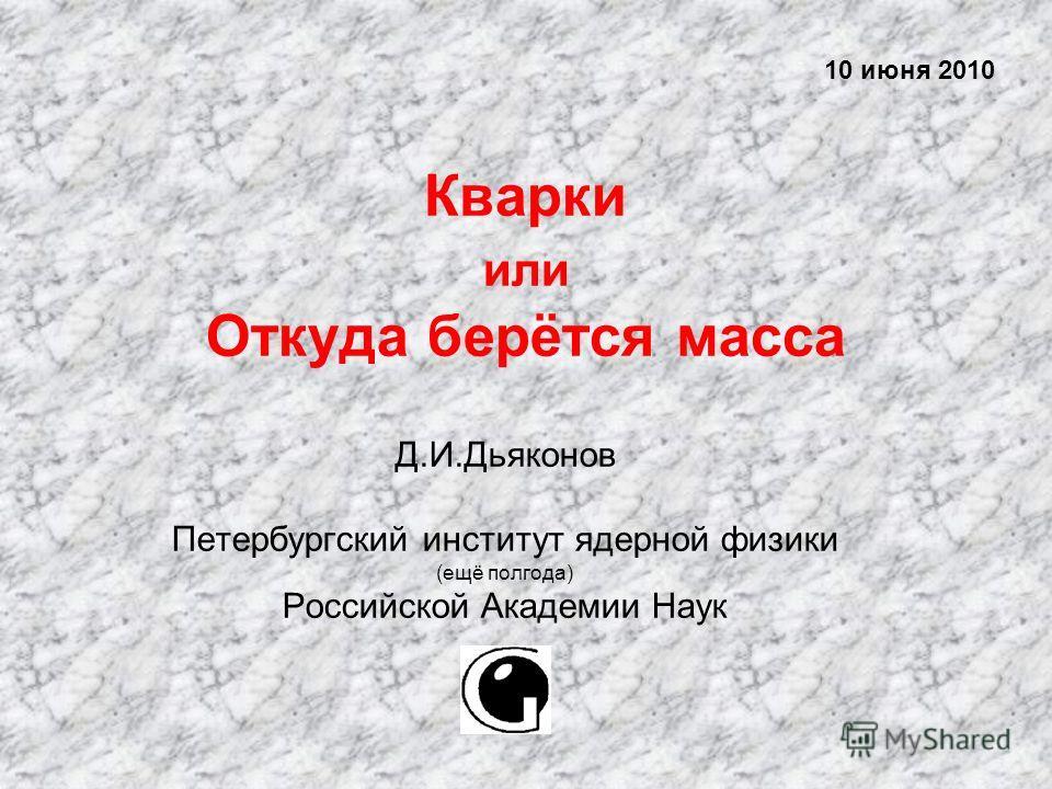 Кварки или Откуда берётся масса Д.И.Дьяконов Петербургский институт ядерной физики (ещё полгода) Российской Академии Наук 10 июня 2010