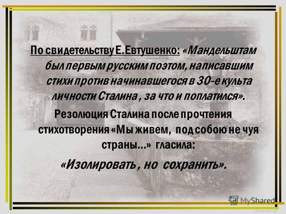 По свидетельству Е.Евтушенко: «Мандельштам был первым русским поэтом, написавшим стихи против начинавшегося в 30-е культа личности Сталина, за что и поплатился». Резолюция Сталина после прочтения стихотворения «Мы живем, под собою не чуя страны…» гла