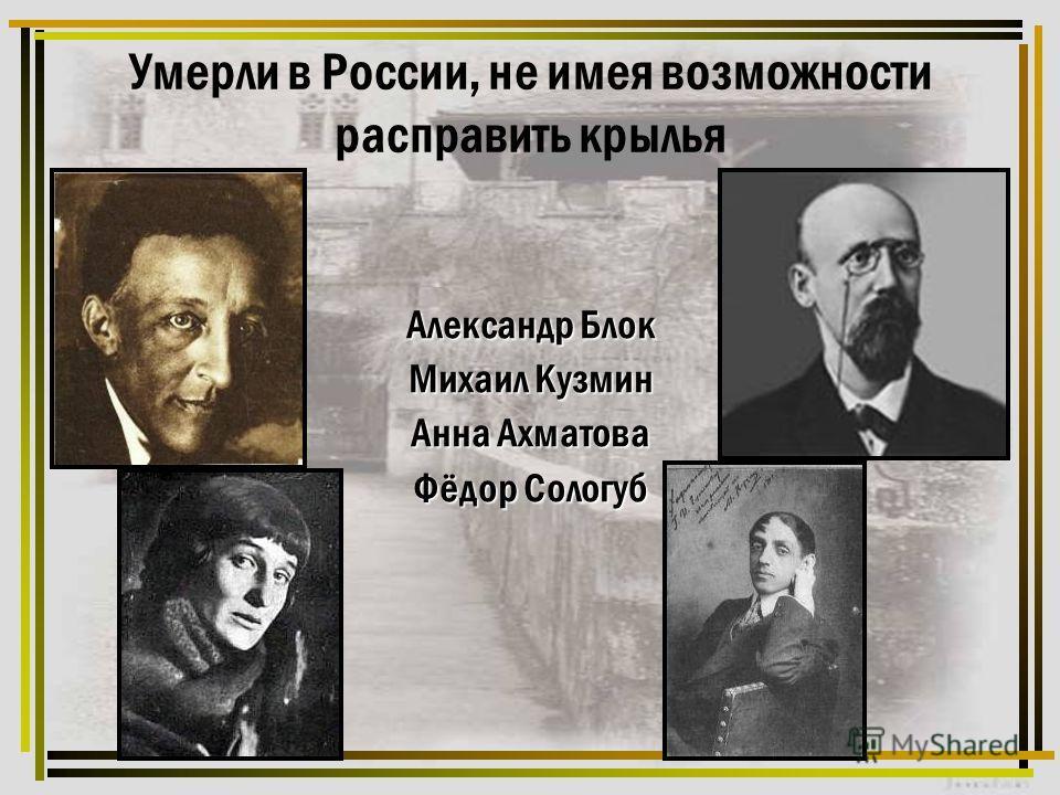 Умерли в России, не имея возможности расправить крылья Александр Блок Михаил Кузмин Анна Ахматова Фёдор Сологуб