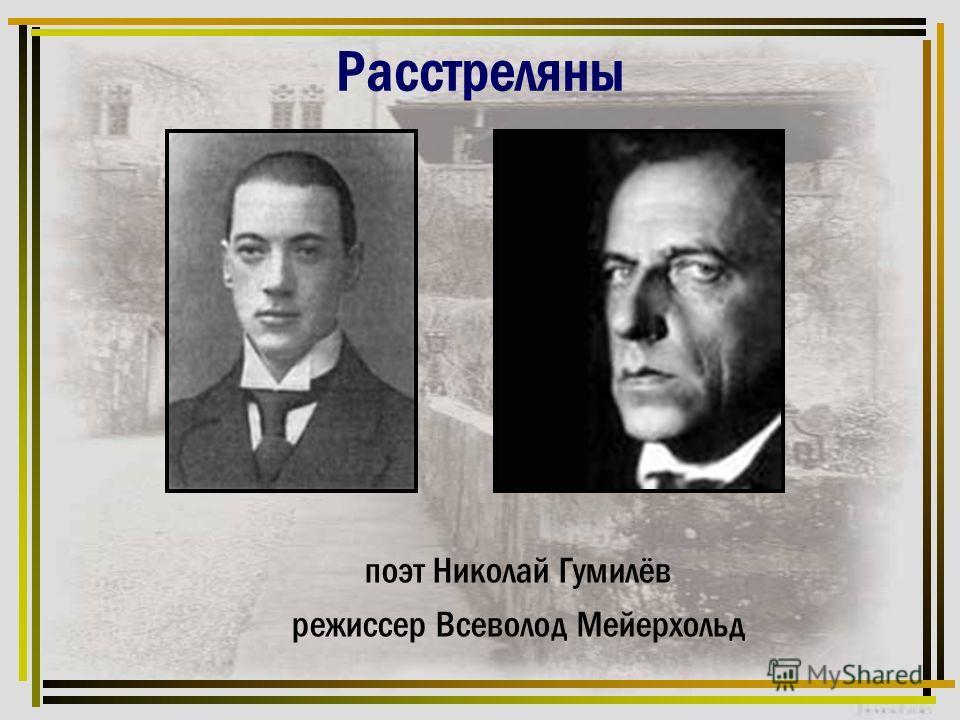 Расстреляны поэт Николай Гумилёв режиссер Всеволод Мейерхольд