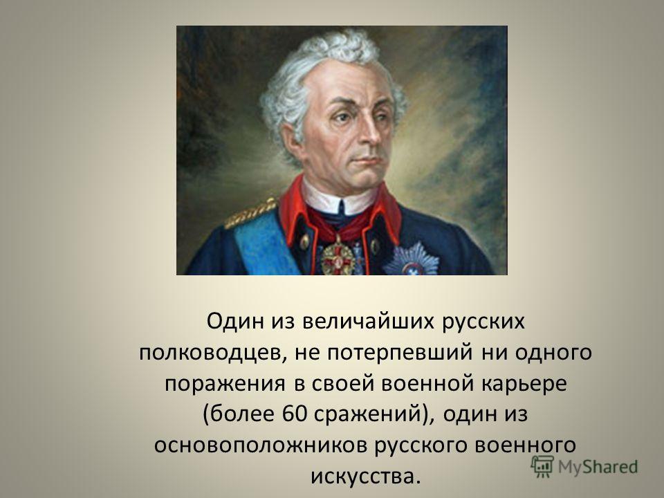 Один из величайших русских полководцев, не потерпевший ни одного поражения в своей военной карьере (более 60 сражений), один из основоположников русского военного искусства.