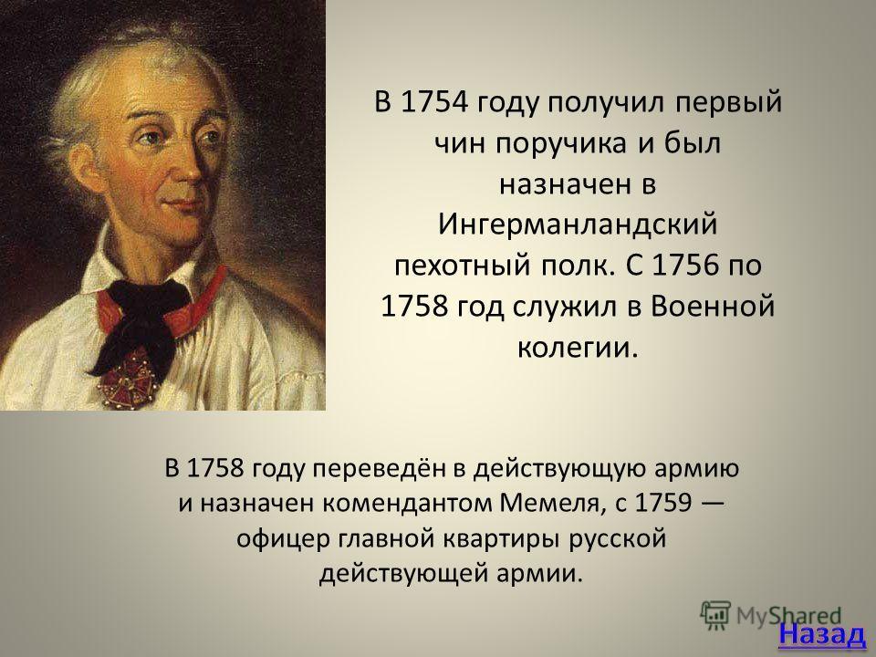 В 1754 году получил первый чин поручика и был назначен в Ингерманландский пехотный полк. С 1756 по 1758 год служил в Военной колегии. В 1758 году переведён в действующую армию и назначен комендантом Мемеля, с 1759 офицер главной квартиры русской дейс