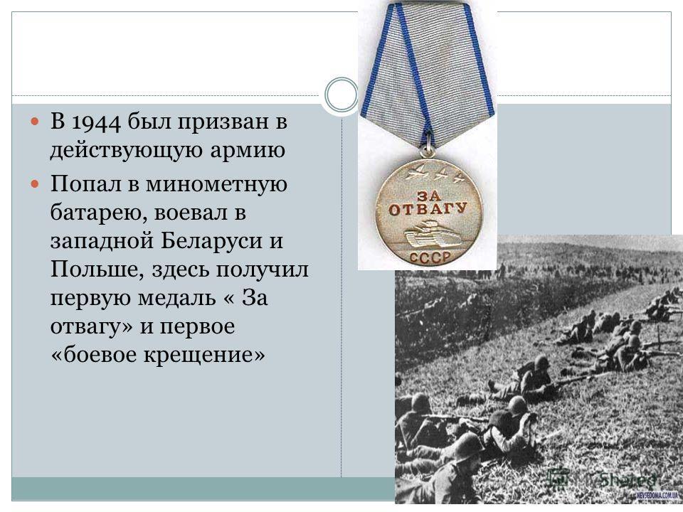 В 1944 был призван в действующую армию Попал в минометную батарею, воевал в западной Беларуси и Польше, здесь получил первую медаль « За отвагу» и первое «боевое крещение»