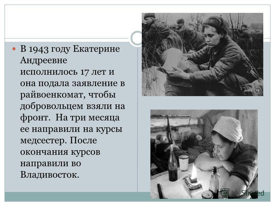 В 1943 году Екатерине Андреевне исполнилось 17 лет и она подала заявление в райвоенкомат, чтобы добровольцем взяли на фронт. На три месяца ее направили на курсы медсестер. После окончания курсов направили во Владивосток.