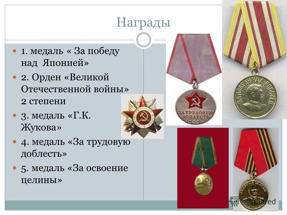 Награды 1. медаль « За победу над Японией» 2. Орден «Великой Отечественной войны» 2 степени 3. медаль «Г.К. Жукова» 4. медаль «За трудовую доблесть» 5. медаль «За освоение целины»