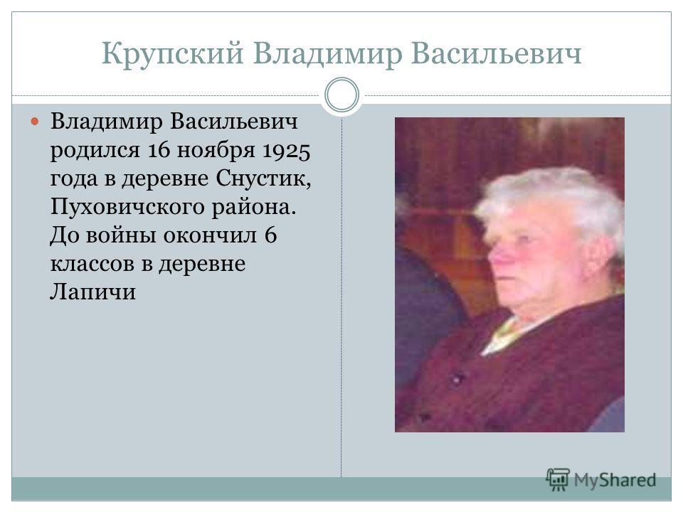 Крупский Владимир Васильевич Владимир Васильевич родился 16 ноября 1925 года в деревне Снустик, Пуховичского района. До войны окончил 6 классов в деревне Лапичи