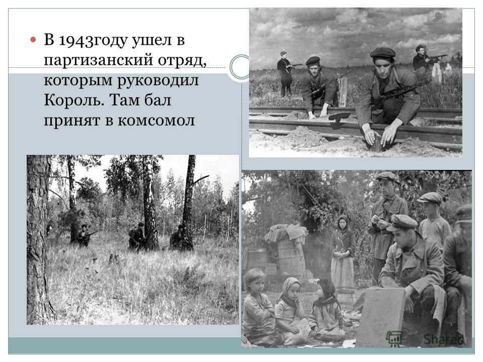 В 1943году ушел в партизанский отряд, которым руководил Король. Там бал принят в комсомол