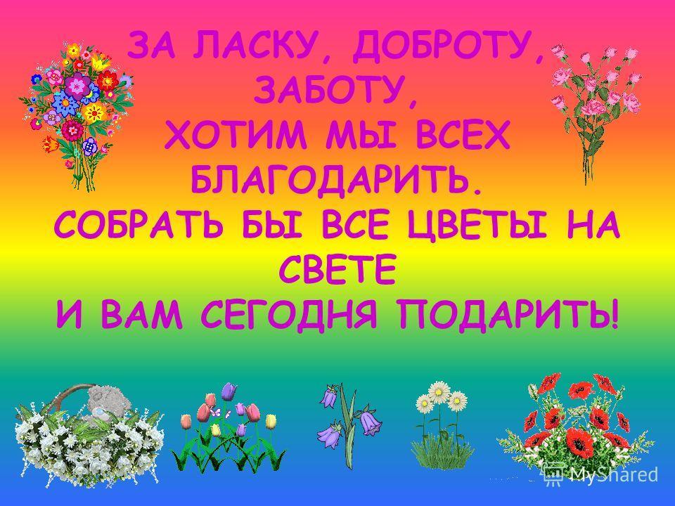 ЗА ЛАСКУ, ДОБРОТУ, ЗАБОТУ, ХОТИМ МЫ ВСЕХ БЛАГОДАРИТЬ. СОБРАТЬ БЫ ВСЕ ЦВЕТЫ НА СВЕТЕ И ВАМ СЕГОДНЯ ПОДАРИТЬ!