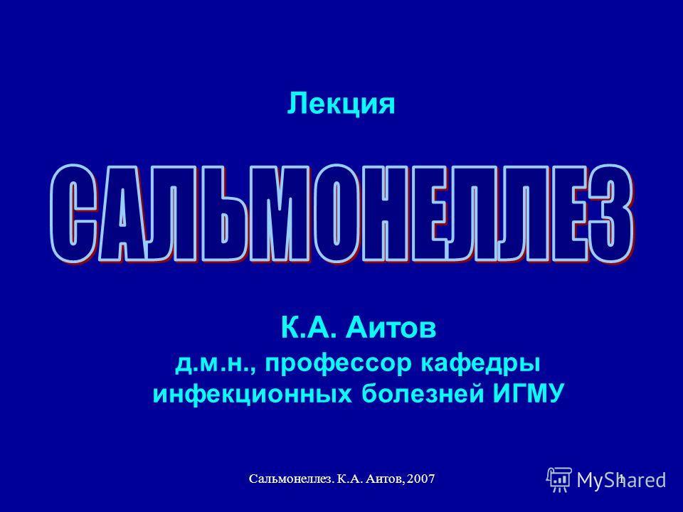 Сальмонеллез. К.А. Аитов, 20071 Лекция К.А. Аитов д.м.н., профессор кафедры инфекционных болезней ИГМУ