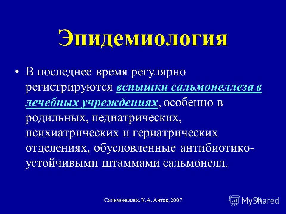 Сальмонеллез. К.А. Аитов, 200711 Эпидемиология В последнее время регулярно регистрируются вспышки сальмонеллеза в лечебных учреждениях, особенно в родильных, педиатрических, психиатрических и гериатрических отделениях, обусловленные антибиотико- усто