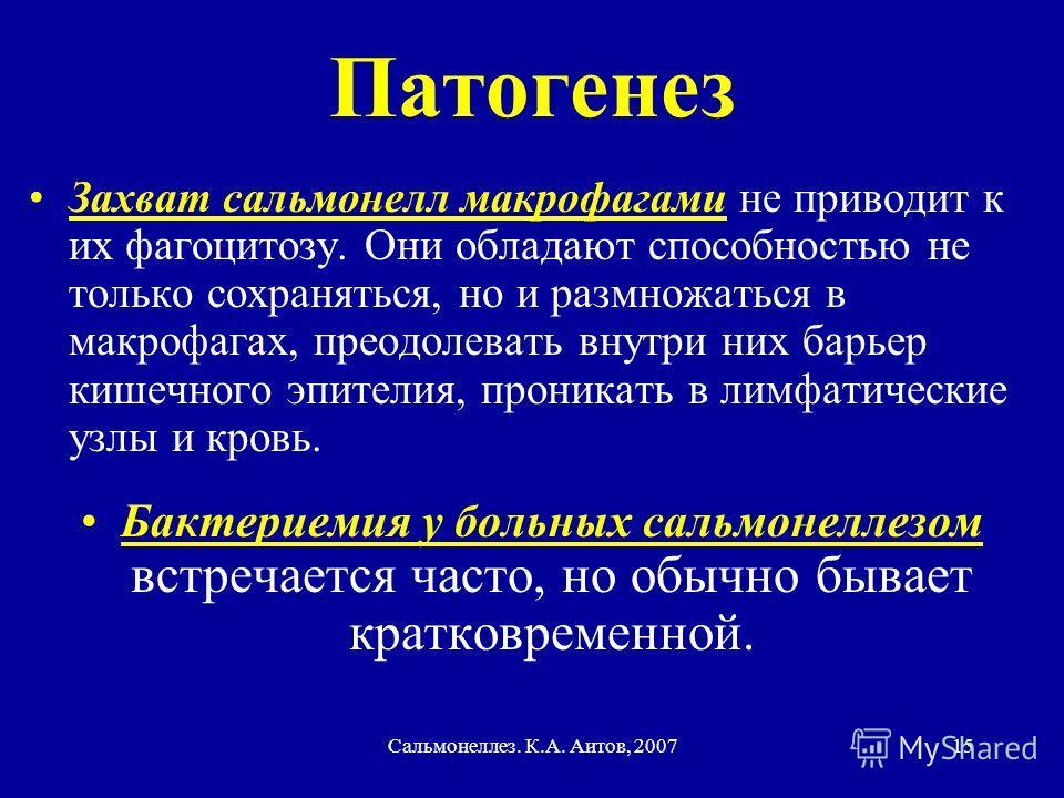 Сальмонеллез. К.А. Аитов, 200715 Патогенез Захват сальмонелл макрофагами не приводит к их фагоцитозу. Они обладают способностью не только сохраняться, но и размножаться в макрофагах, преодолевать внутри них барьер кишечного эпителия, проникать в лимф