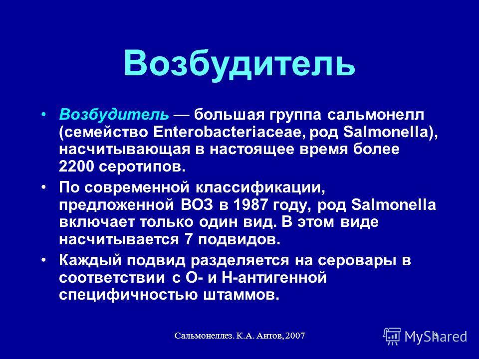 Сальмонеллез. К.А. Аитов, 20073 Возбудитель Возбудитель большая группа сальмонелл (семейство Enterobacteriaceae, род Salmonella), насчитывающая в настоящее время более 2200 серотипов. По современной классификации, предложенной ВОЗ в 1987 году, род Sa