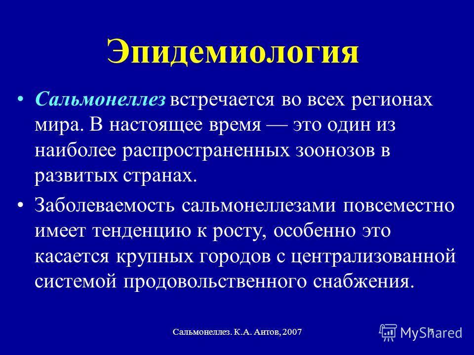 Сальмонеллез. К.А. Аитов, 20077 Эпидемиология Сальмонеллез встречается во всех регионах мира. В настоящее время это один из наиболее распространенных зоонозов в развитых странах. Заболеваемость сальмонеллезами повсеместно имеет тенденцию к росту, осо