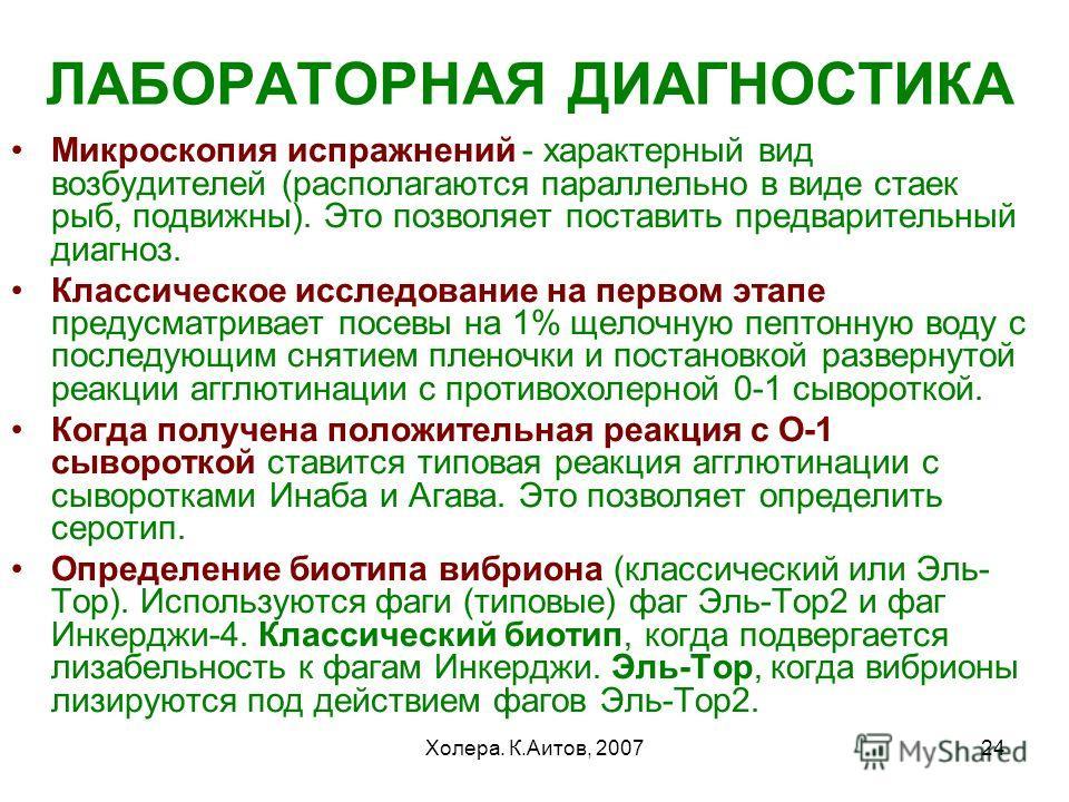 Холера. К.Аитов, 200724 ЛАБОРАТОРНАЯ ДИАГНОСТИКА Микроскопия испражнений - характерный вид возбудителей (располагаются параллельно в виде стаек рыб, подвижны). Это позволяет поставить предварительный диагноз. Классическое исследование на первом этапе