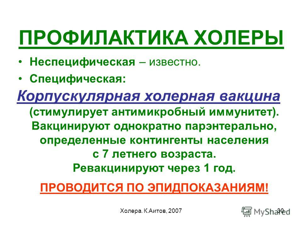 Холера. К.Аитов, 200730 ПРОФИЛАКТИКА ХОЛЕРЫ Неспецифическая – известно. Специфическая: Корпускулярная холерная вакцина (стимулирует антимикробный иммунитет). Вакцинируют однократно парэнтерально, определенные контингенты населения с 7 летнего возраст