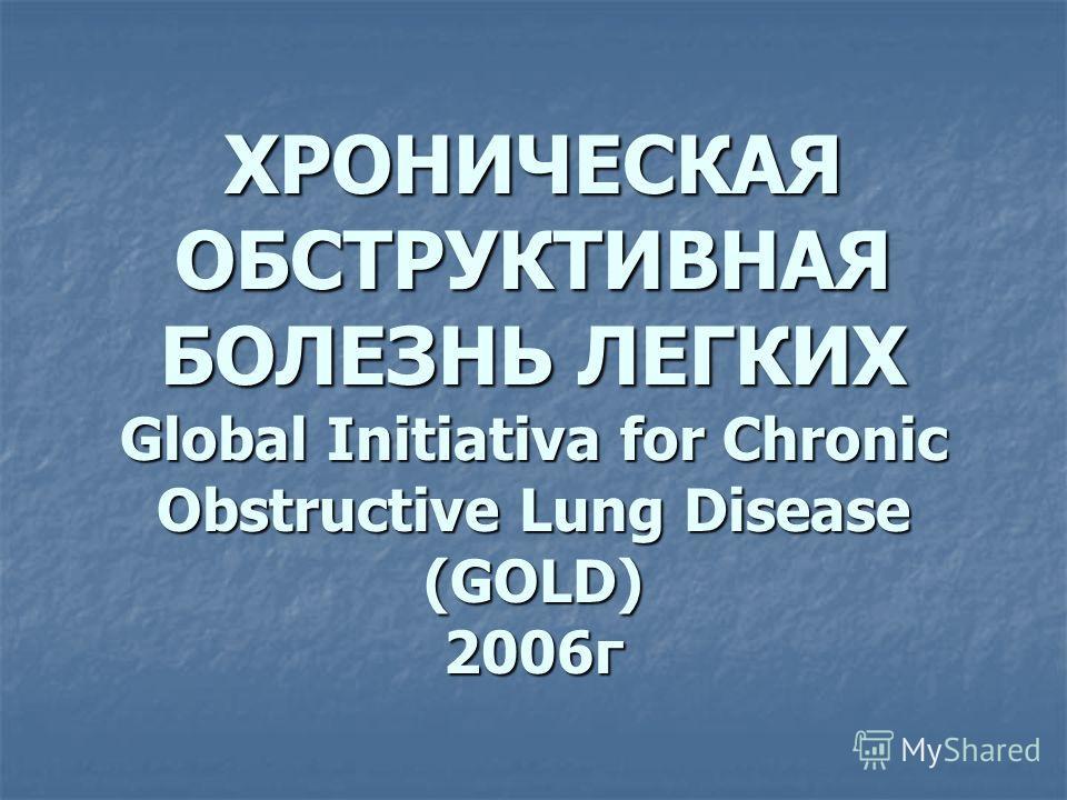 ХРОНИЧЕСКАЯ ОБСТРУКТИВНАЯ БОЛЕЗНЬ ЛЕГКИХ Global Initiativa for Chronic Obstructive Lung Disease (GOLD) 2006г