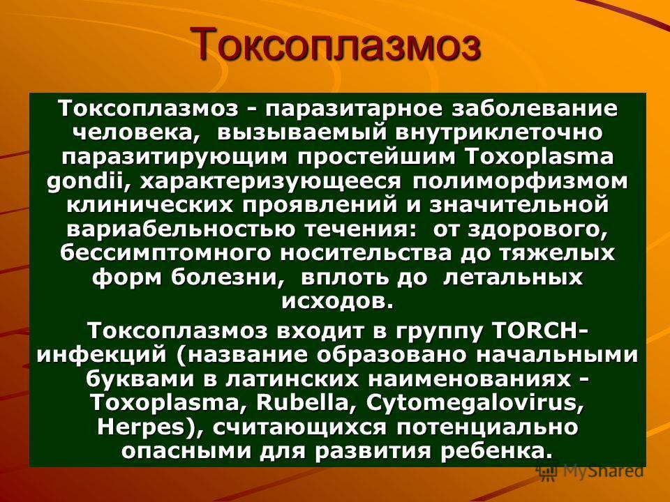 Токсоплазмоз Токсоплазмоз - паразитарное заболевание человека, вызываемый внутриклеточно паразитирующим простейшим Toxoplasma gondii, характеризующееся полиморфизмом клинических проявлений и значительной вариабельностью течения: от здорового, бессимп