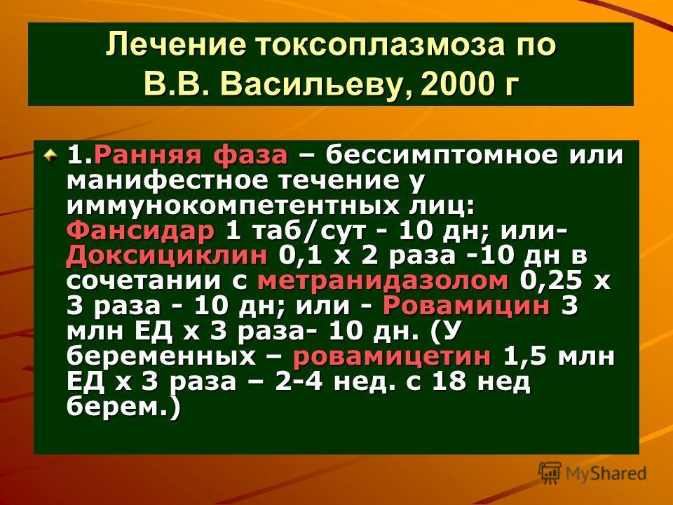 Лечение токсоплазмоза по В.В. Васильеву, 2000 г 1.Ранняя фаза – бессимптомное или манифестное течение у иммунокомпетентных лиц: Фансидар 1 таб/сут - 10 дн; или- Доксициклин 0,1 х 2 раза -10 дн в сочетании с метранидазолом 0,25 х 3 раза - 10 дн; или -