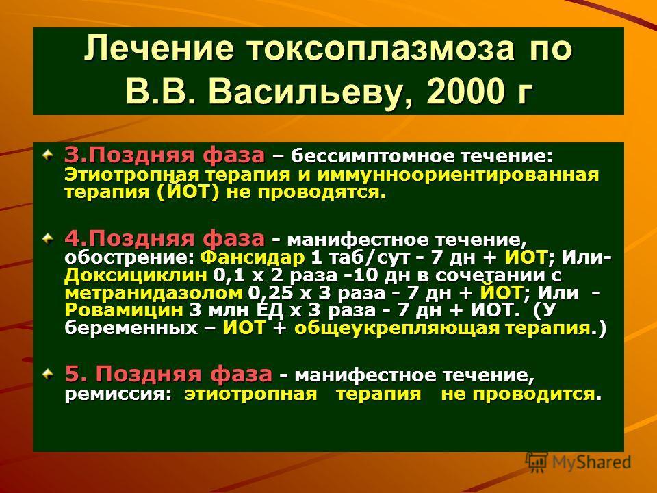 Лечение токсоплазмоза по В.В. Васильеву, 2000 г З.Поздняя фаза – бессимптомное течение: Этиотропная терапия и иммунноориентированная терапия (ЙОТ) не проводятся. 4.Поздняя фаза - манифестное течение, обострение: Фансидар 1 таб/сут - 7 дн + ИОТ; Или-